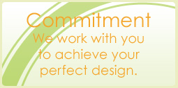 Commitment: We work with you to achieve the design you want.